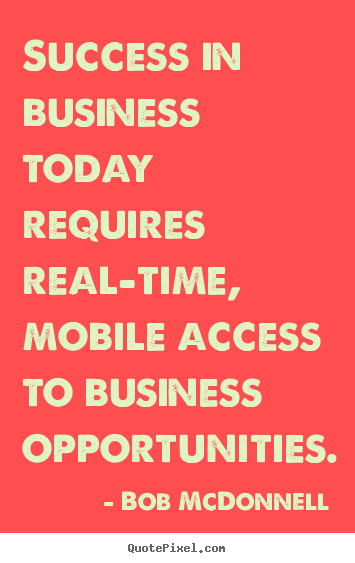 Success in business today requires real-time, mobile access.. Bob McDonnell good success quote