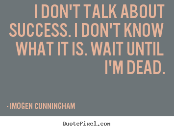 Sayings about success - I don't talk about success. i don't know what it is...