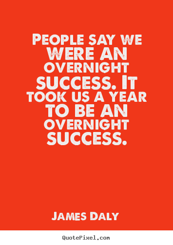 James Daly image quotes - People say we were an overnight success. it took us a year to be an overnight.. - Success quotes