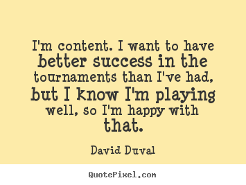Quote about success - I'm content. i want to have better success in the tournaments than i've..