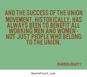 Quotes about success - And the success of the union movement, historically,..