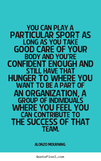 Alonzo Mourning picture quotes - You can play a particular sport as long as you take good.. - Success quotes