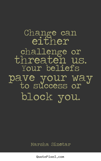 Quotes about success - Change can either challenge or threaten us. your..