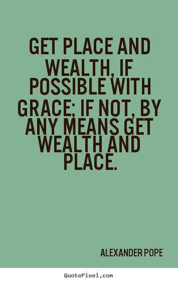 Alexander Pope picture quotes - Get place and wealth, if possible with grace; if not, by any means.. - Success quotes