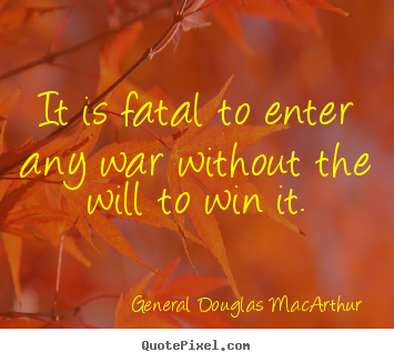 Success quotes - It is fatal to enter any war without the will to win it.