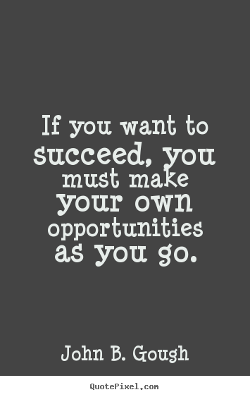 If you want to succeed, you must make your own opportunities.. John B. Gough  success quotes