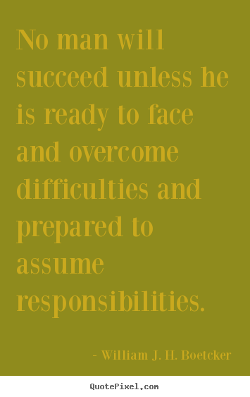 No man will succeed unless he is ready to face and overcome difficulties.. William J. H. Boetcker good success quote