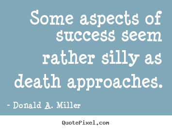 How to make picture quotes about success - Some aspects of success seem rather silly as death approaches.