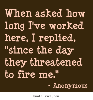 "Anonymous photo quotes - When asked how long i've worked here, i replied, ""since.. - Success quotes"