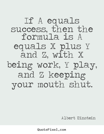 Quote about success - If a equals success, then the formula is a equals x plus y and..