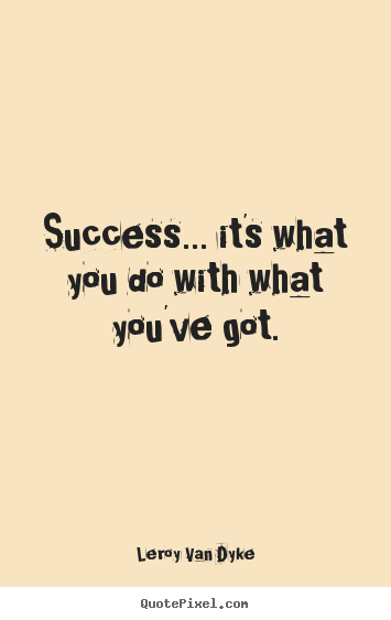 Success... it's what you do with what you've got. Leroy Van Dyke popular success quotes