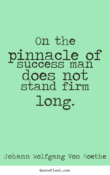 Design your own poster quotes about success - On the pinnacle of success man does not stand firm long.