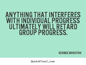 George Houston picture quotes - Anything that interferes with individual progress ultimately.. - Success quotes