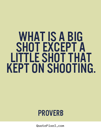 Success quote - What is a big shot except a little shot that..