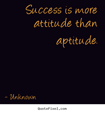 Success quotes - Success is more attitude than aptitude.