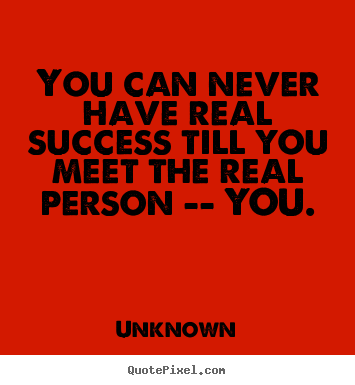Success sayings - You can never have real success till you meet..