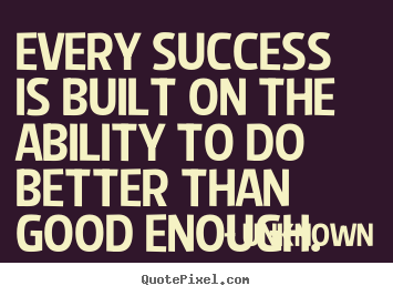 Success quotes - Every success is built on the ability to do better than good..