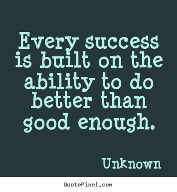 Make personalized picture quotes about success - Every success is built on the ability to do better than good enough.