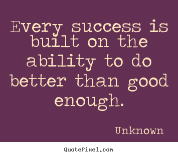 Unknown picture quotes - Every success is built on the ability to do better.. - Success quotes