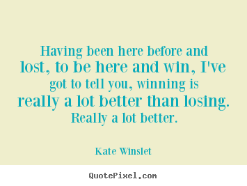 Having been here before and lost, to be here and.. Kate Winslet greatest success quotes