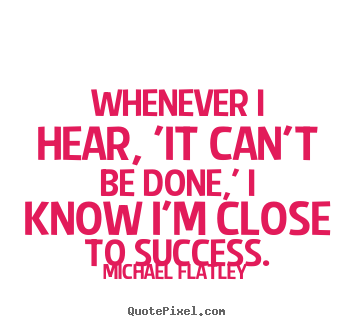 Whenever i hear, 'it can't be done,' i know i'm close to success. Michael Flatley famous success quotes