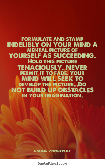 Formulate and stamp indelibly on your mind a mental picture.. Norman Vincent Peale great success quote