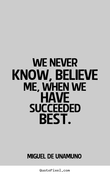 Success quotes - We never know, believe me, when we have succeeded best.