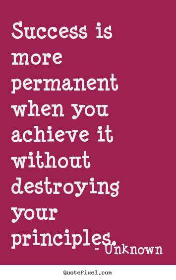 Unknown picture quotes - Success is more permanent when you achieve it without destroying.. - Success quotes