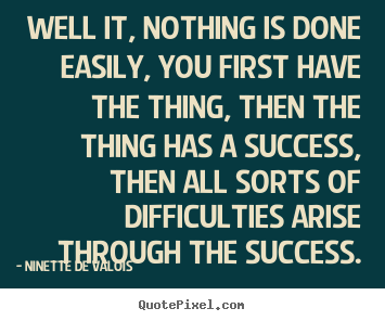Create custom poster quotes about success - Well it, nothing is done easily, you first have..