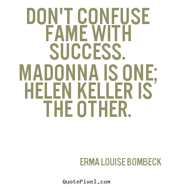 Erma Louise Bombeck image quotes - Don't confuse fame with success. madonna is one; helen keller.. - Success quotes