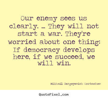 Our enemy sees us clearly. ... they will not start a war. they're.. Mikhail Sergeyevich Gorbachev  success quote