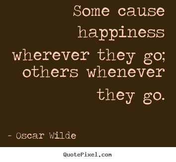 Oscar Wilde picture quote - Some cause happiness wherever they go; others whenever.. - Success quotes
