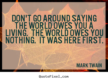 Success quotes - Don't go around saying the world owes you a living. the..