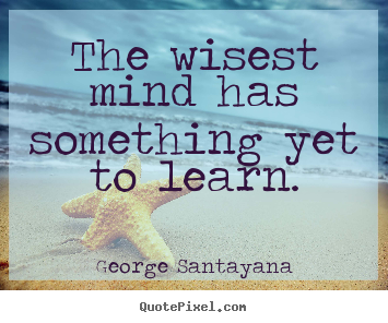 Success quotes - The wisest mind has something yet to learn.
