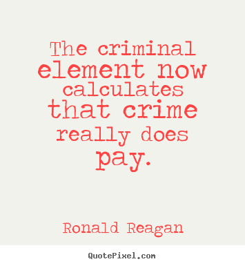 Ronald Reagan picture quotes - The criminal element now calculates that crime really does.. - Success quotes