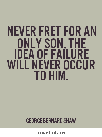 Never fret for an only son, the idea of failure will.. George Bernard Shaw famous success quotes