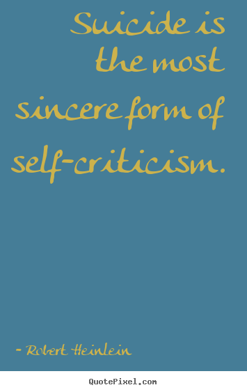 Suicide is the most sincere form of self-criticism. Robert Heinlein famous success quotes