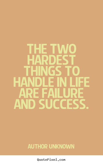 Author Unknown image sayings - The two hardest things to handle in life are failure.. - Success sayings