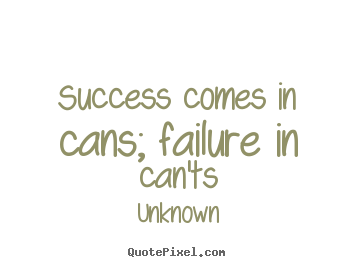 Success quotes - Success comes in cans; failure in can'ts