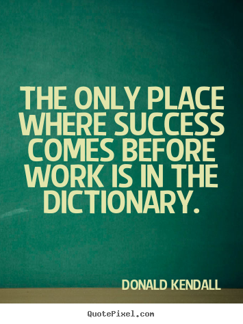 Donald Kendall picture quote - The only place where success comes before work is in the dictionary. - Success quote