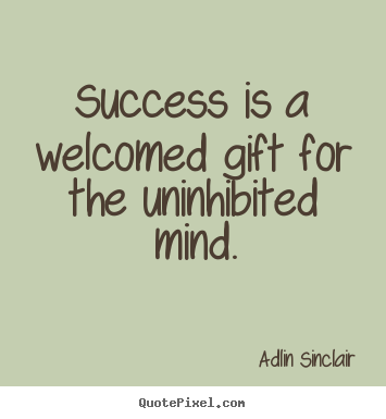Create picture quotes about success - Success is a welcomed gift for the uninhibited mind.