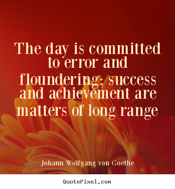 The day is committed to error and floundering;.. Johann Wolfgang Von Goethe  success quotes