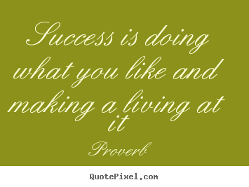 Success is doing what you like and making a living at it Proverb greatest success quote