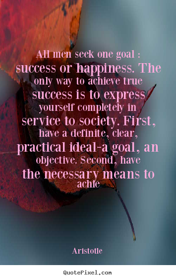 All men seek one goal : success or happiness. the only way.. Aristotle top success quote