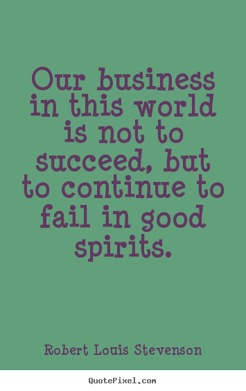 Create graphic picture quote about success - Our business in this world is not to succeed, but to continue to..