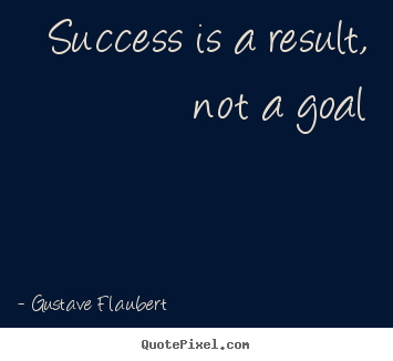 Success is a result, not a goal Gustave Flaubert great success quotes