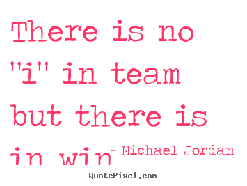 "Michael Jordan picture quotes - There is no ""i"" in team but there is in win - Success quotes"