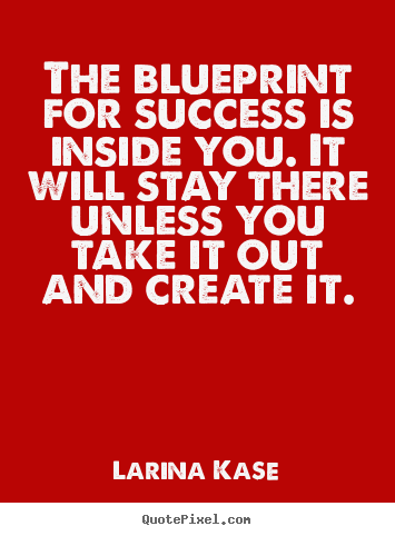 The blueprint for success is inside you. it will stay there unless.. Larina Kase top success quotes