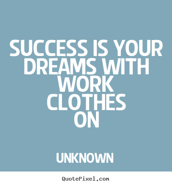 Unknown picture quotes - Success is your dreams with work clothes on - Success quote
