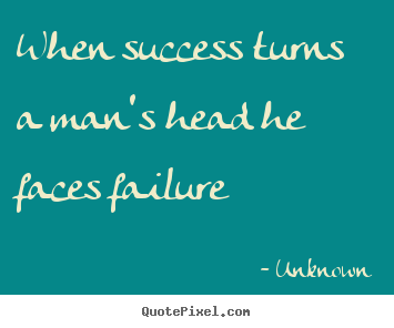 When success turns a man's head he faces failure Unknown  success quotes